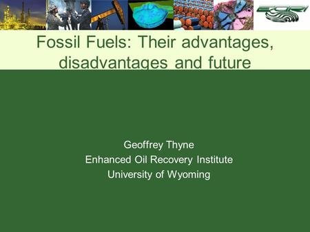 Fossil Fuels: Their advantages, disadvantages and future Geoffrey Thyne Enhanced Oil Recovery Institute University of Wyoming.