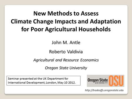 New Methods to Assess Climate Change Impacts and Adaptation for Poor Agricultural Households John M. Antle Roberto Valdivia Agricultural and Resource Economics.