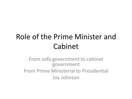 Role of the Prime Minister and Cabinet From sofa government to cabinet government From Prime Ministerial to Presidential Joy Johnson.