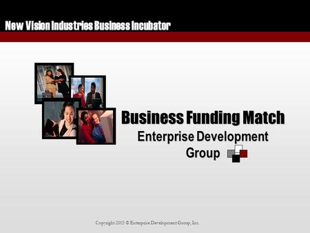 New Vision Industries Business Incubator Copyright 2005 © Enterprise Development Group, Inc. Business Funding Match Enterprise Development Group.