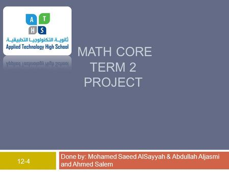 MATH CORE TERM 2 PROJECT Done by: Mohamed Saeed AlSayyah & Abdullah Aljasmi and Ahmed Salem 12-4.