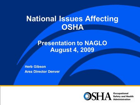Herb Gibson Area Director Denver National Issues Affecting OSHA Presentation to NAGLO August 4, 2009.