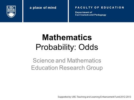 Mathematics Probability: Odds Science and Mathematics Education Research Group Supported by UBC Teaching and Learning Enhancement Fund 2012-2013 Department.
