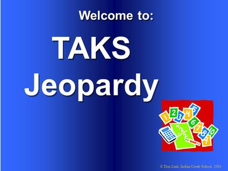 © Don Link, Indian Creek School, 2004 TAKS Jeopardy Welcome to: