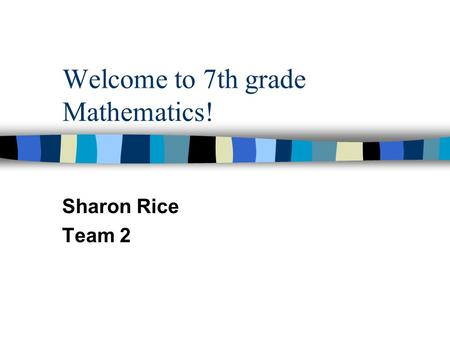 Welcome to 7th grade Mathematics! Sharon Rice Team 2.