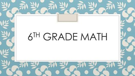 6 TH GRADE MATH. Curriculum ◦ 6 th and 7 th grade Texas Essential Knowledge and Skills—TEKS ◦ Link to TEKS on TEA website