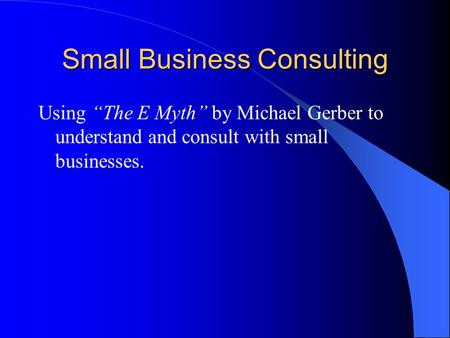 "Small Business Consulting Using ""The E Myth"" by Michael Gerber to understand and consult with small businesses."