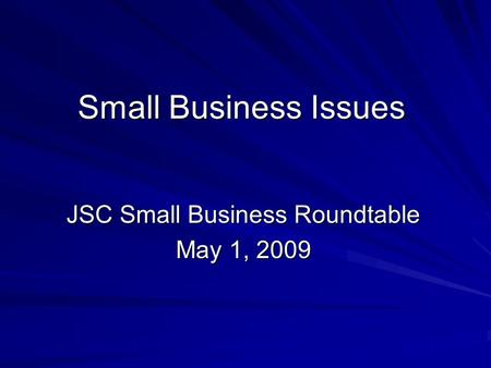 Small Business Issues JSC Small Business Roundtable May 1, 2009.