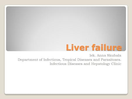 Liver failure lek. Anna Skubała Department of Infectious, Tropical Diseases and Parasitoses. Infectious Diseases and Hepatology Clinic.