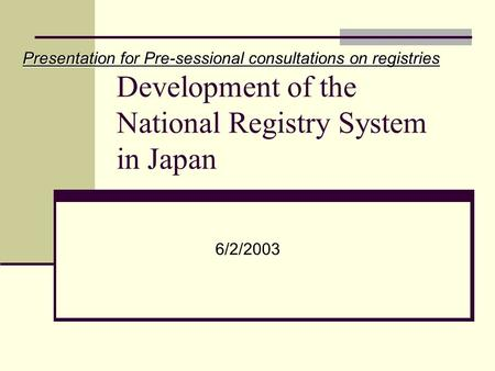 Development of the National Registry System in Japan Presentation for Pre-sessional consultations on registries 6/2/2003.