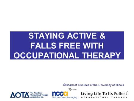 STAYING ACTIVE AND STAYING ACTIVE & FALLS FREE WITH OCCUPATIONAL THERAPY Header ©Board of Trustees of the University of Illinois.