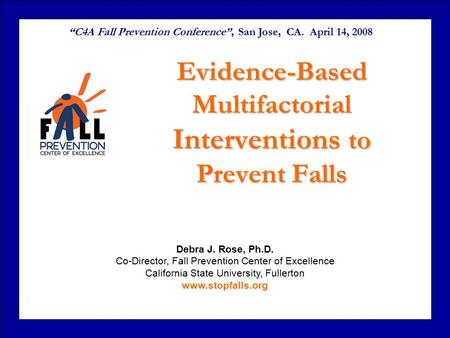 Debra J. Rose, Ph.D. Co-Director, Fall Prevention Center of Excellence California State University, Fullerton www.stopfalls.org Evidence-Based Multifactorial.