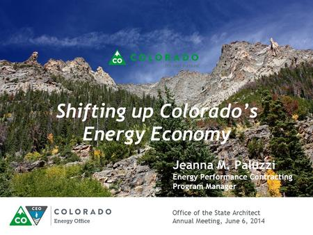 Office of the State Architect Annual Meeting, June 6, 2014 Shifting up Colorado's Energy Economy Jeanna M. Paluzzi Energy Performance Contracting Program.