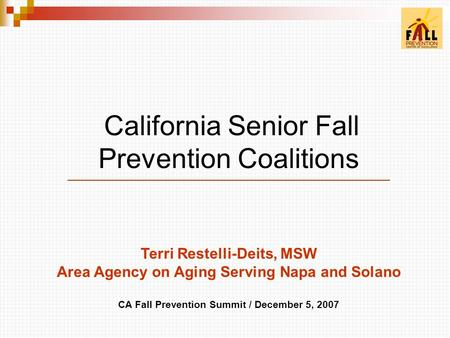 California Senior Fall Prevention Coalitions Terri Restelli-Deits, MSW Area Agency on Aging Serving Napa and Solano CA Fall Prevention Summit / December.