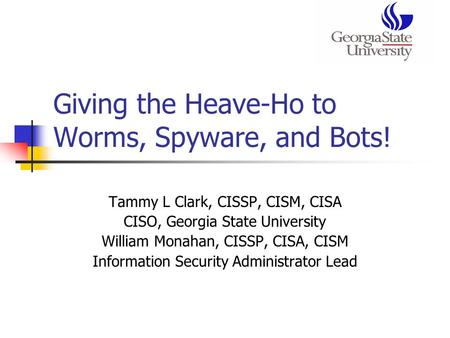 Giving the Heave-Ho to Worms, Spyware, and Bots! Tammy L Clark, CISSP, CISM, CISA CISO, Georgia State University William Monahan, CISSP, CISA, CISM Information.