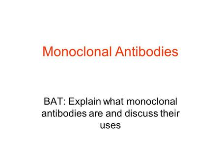 Monoclonal Antibodies BAT: Explain what monoclonal antibodies are and discuss their uses.