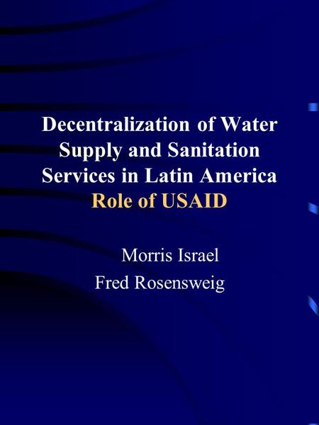 Decentralization of Water Supply and Sanitation Services in Latin America Role of USAID Morris Israel Fred Rosensweig.
