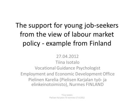 The support for young job-seekers from the view of labour market policy - example from Finland 27.04.2012 Tiina Isotalo Vocational Guidance Psychologist.