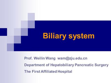 Biliary system Prof. Weilin Wang Department of Hepatobiliary Pancreatic Surgery The First Affiliated Hospital.
