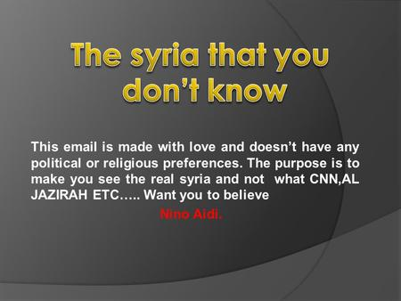 This email is made with love and doesn't have any political or religious preferences. The purpose is to make you see the real syria and not what CNN,AL.