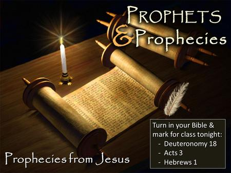 Prophecies from Jesus Turn in your Bible & mark for class tonight: -Deuteronomy 18 -Acts 3 -Hebrews 1.