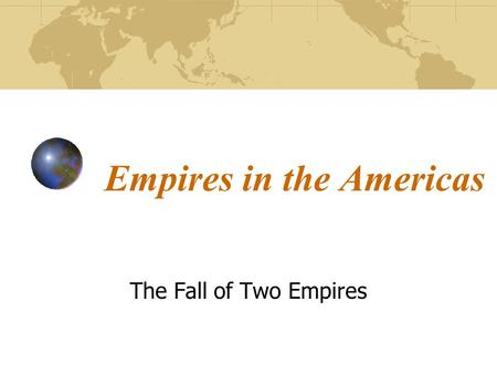 Empires in the Americas The Fall of Two Empires. Objectives Aztec Empire – basic beliefs, and influences Hernan Cortes – why is he coming to Latin America.