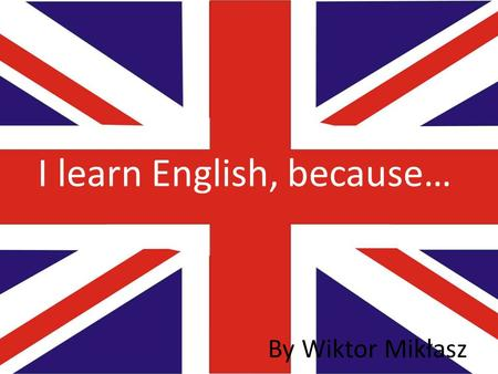 I learn English, because… By Wiktor Mikłasz. Job To find a good job, you must speak English. English is very important, if you want to be, for examle,