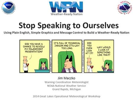 Stop Speaking to Ourselves Using Plain English, Simple Graphics and Message Control to Build a Weather-Ready Nation Jim Maczko Warning Coordination Meteorologist.