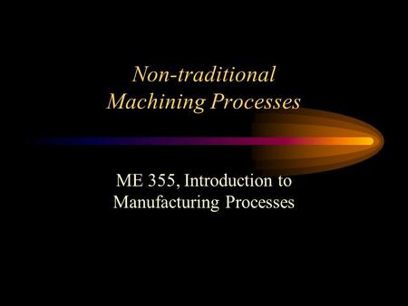 Non-traditional Machining Processes ME 355, Introduction to Manufacturing Processes.