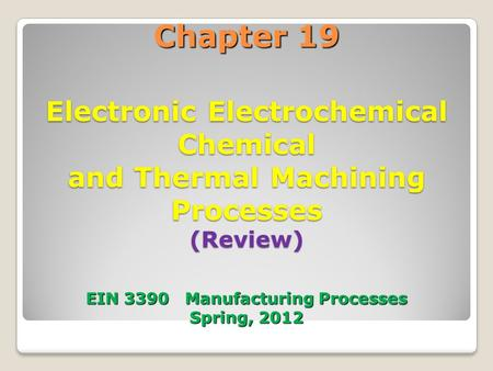 Chapter 19 Electronic Electrochemical Chemical and Thermal Machining Processes (Review) EIN 3390 Manufacturing Processes Spring, 2012 1.