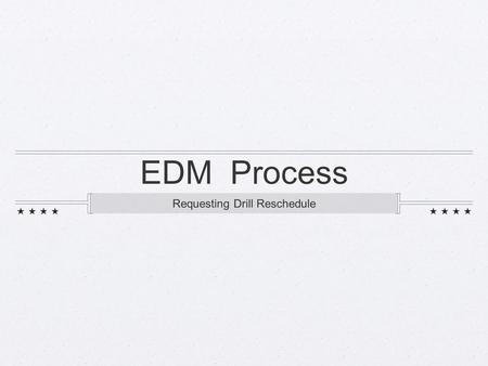 EDM Process Requesting Drill Reschedule. Step 1: Request dates via email Check with NOSC department and make sure they can use you on requested date(s)