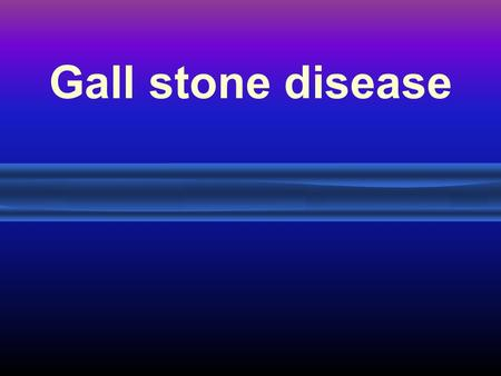Gall stone disease. Anatomy Gallstone Pathogenesis Bile contains: –Cholesterol –Bile salts –Phospholipids –Bilirubin Gallstones are formed when cholesterol.