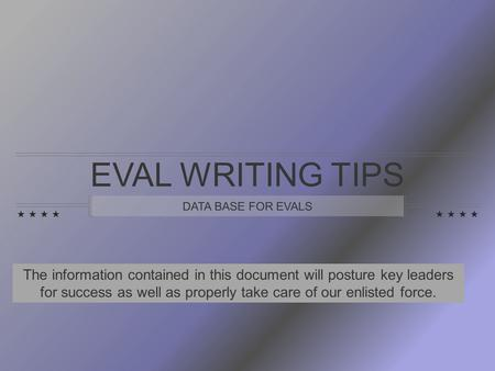 EVAL WRITING TIPS DATA BASE FOR EVALS The information contained in this document will posture key leaders for success as well as properly take care of.