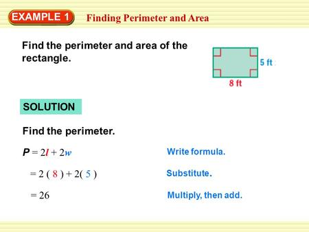 EXAMPLE 1 Finding Perimeter and Area SOLUTION Find the perimeter. P = 2l + 2w Write formula. = 2 ( 8 ) + 2( 5 ) Substitute. = 26 Multiply, then add. Find.