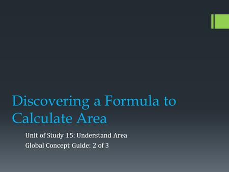 Discovering a Formula to Calculate Area Unit of Study 15: Understand Area Global Concept Guide: 2 of 3.