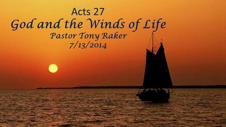 Acts 27 God and the Winds of Life Pastor Tony Raker 7/13/2014.