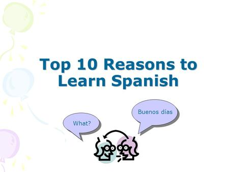 Top 10 Reasons to Learn Spanish Top 10 Reasons to Learn Spanish Buenos días What?