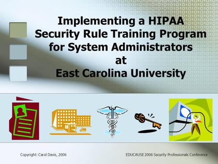 Implementing a HIPAA Security Rule Training Program for System Administrators at East Carolina University Copyright: Carol Davis, 2006EDUCAUSE 2006 Security.