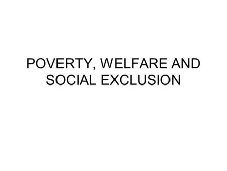 POVERTY, WELFARE AND SOCIAL EXCLUSION. Income Poverty Poverty is defined as the inability of a person or a household to satisfy their basic economic needs,