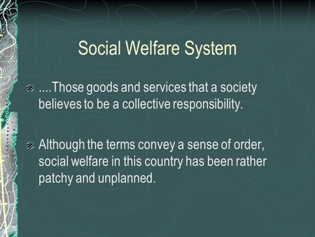 Social Welfare System....Those goods and services that a society believes to be a collective responsibility. Although the terms convey a sense of order,