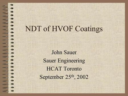 NDT of HVOF Coatings John Sauer Sauer Engineering HCAT Toronto September 25 th, 2002.