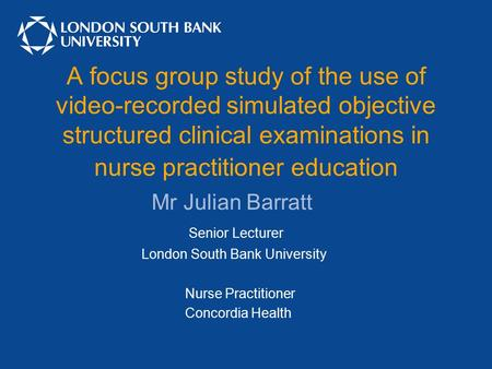 A focus group study of the use of video-recorded simulated objective structured clinical examinations in nurse practitioner education Mr Julian Barratt.