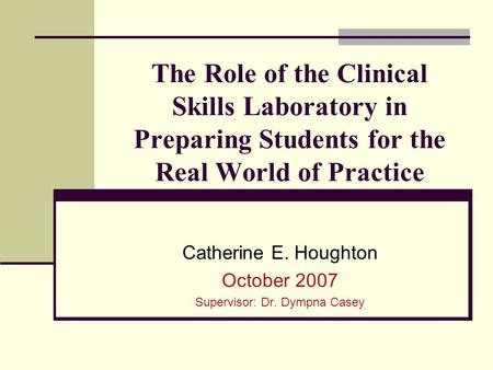 The Role of the Clinical Skills Laboratory in Preparing Students for the Real World of Practice Catherine E. Houghton October 2007 Supervisor: Dr. Dympna.