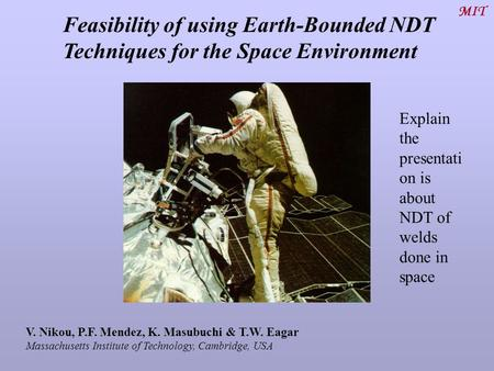 Feasibility of using Earth-Bounded NDT Techniques for the Space Environment MIT V. Nikou, P.F. Mendez, K. Masubuchi & T.W. Eagar Massachusetts Institute.