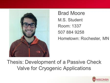 Brad Moore M.S. Student Room: 1337 507 884 9258 Hometown: Rochester, MN Thesis: Development of a Passive Check Valve for Cryogenic Applications.