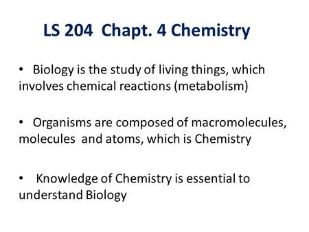 LS 204 Chapt. 4 Chemistry Biology is the study of living things, which involves chemical reactions (metabolism) Organisms are composed of macromolecules,