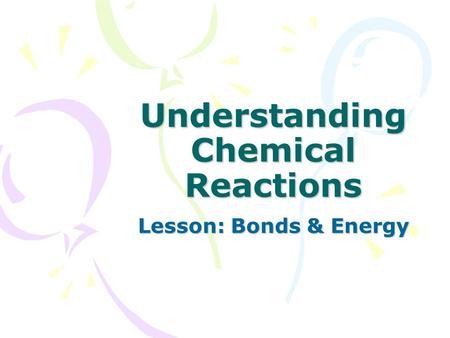 Understanding Chemical Reactions Lesson: Bonds & Energy.