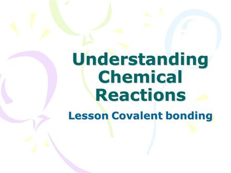 Understanding Chemical Reactions Lesson Covalent bonding.