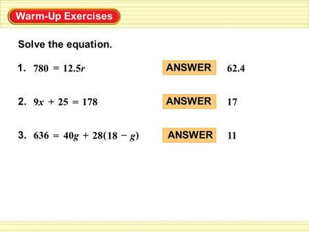 Solve the equation. ANSWER 62.4 ANSWER 17 ANSWER 11 Warm-Up Exercises 1. = 780 12.5r 2. 178 = 25+ 9x9x 3. 28+40g = 636 () g – 18.