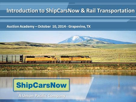 1 A Union Pacific Company Auction Academy – October 10, 2014 - Grapevine, TX Introduction to ShipCarsNow & Rail Transportation.